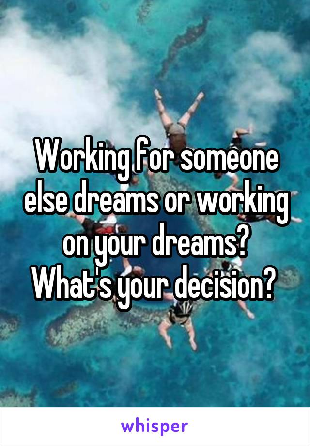 Working for someone else dreams or working on your dreams? What's your decision?