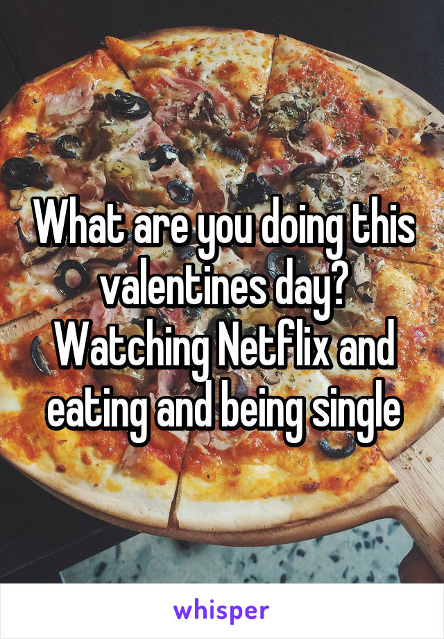 What are you doing this valentines day? Watching Netflix and eating and being single