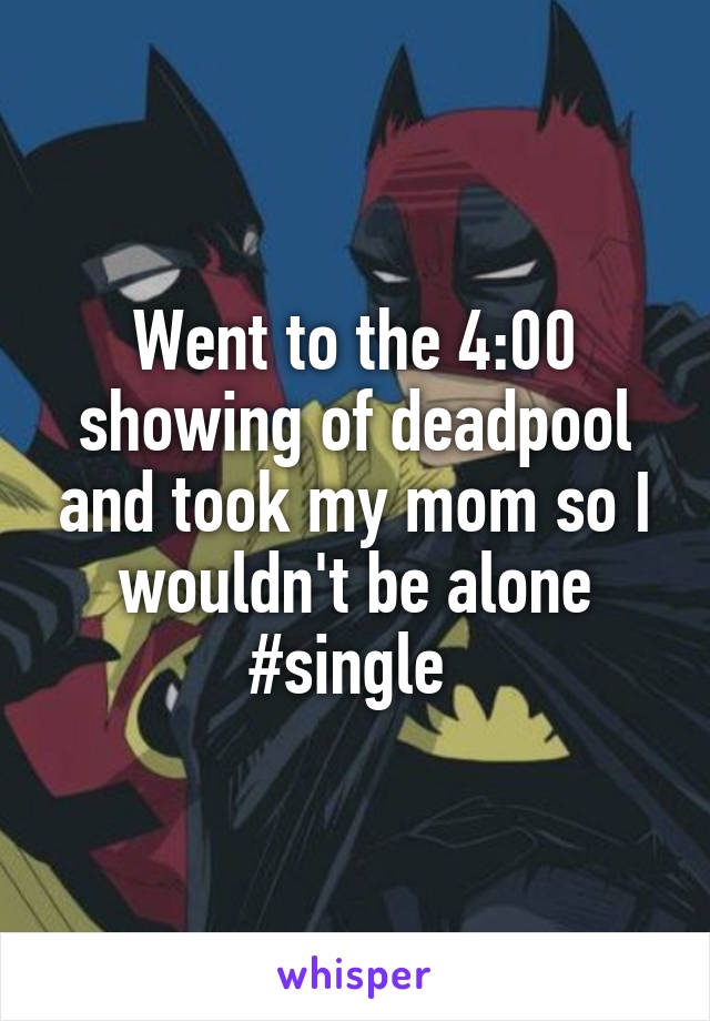 Went to the 4:00 showing of deadpool and took my mom so I wouldn't be alone #single