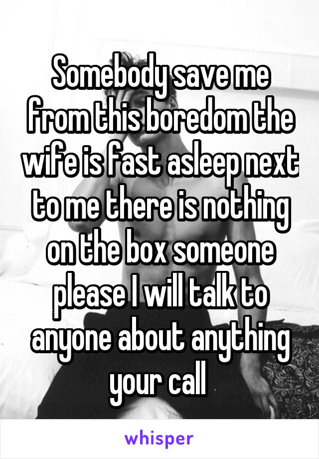 Somebody save me from this boredom the wife is fast asleep next to me there is nothing on the box someone please I will talk to anyone about anything your call
