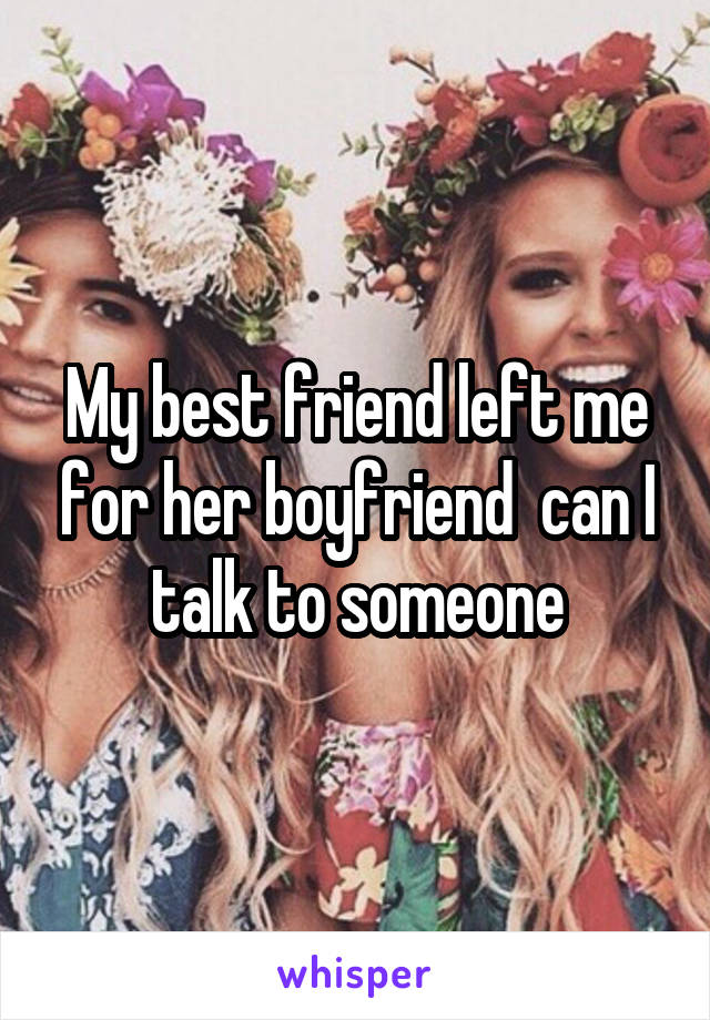 My best friend left me for her boyfriend  can I talk to someone