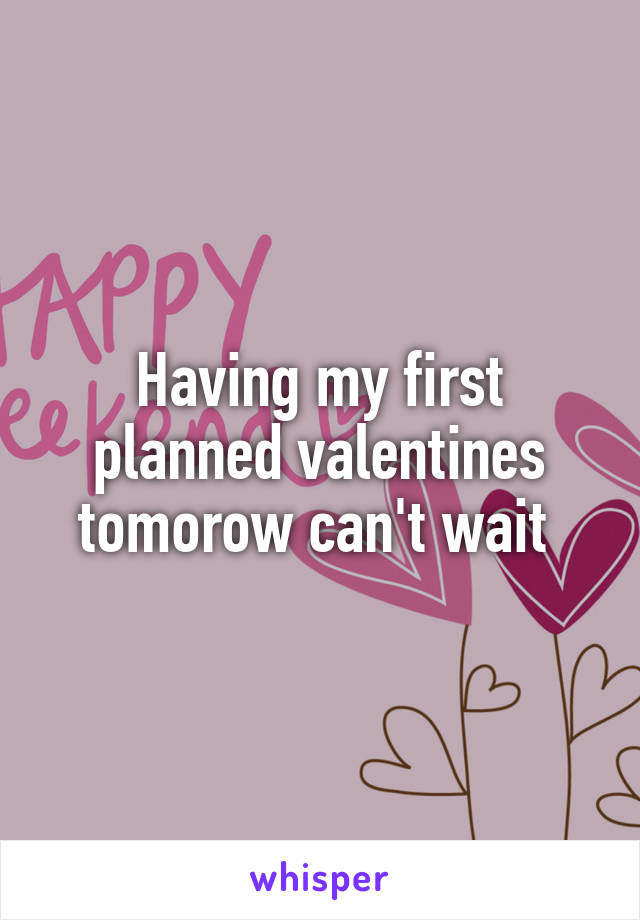 Having my first planned valentines tomorow can't wait