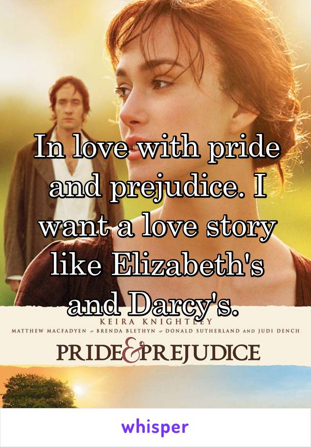 In love with pride and prejudice. I want a love story like Elizabeth's and Darcy's.