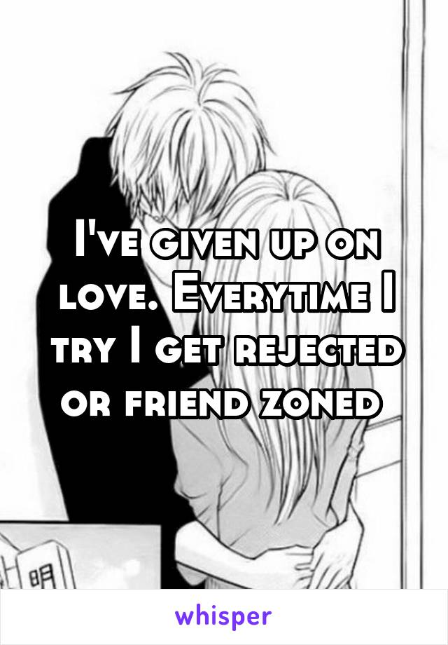 I've given up on love. Everytime I try I get rejected or friend zoned