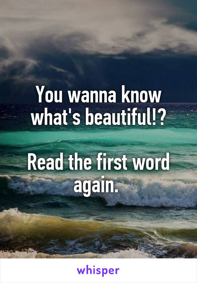 You wanna know what's beautiful!?  Read the first word again.