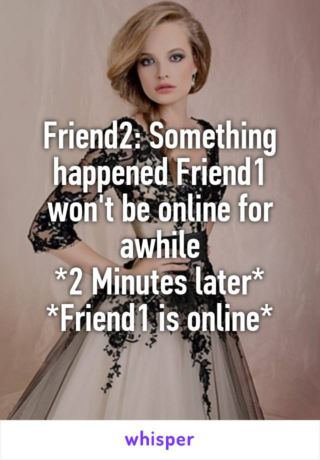 Friend2: Something happened Friend1 won't be online for awhile *2 Minutes later* *Friend1 is online*