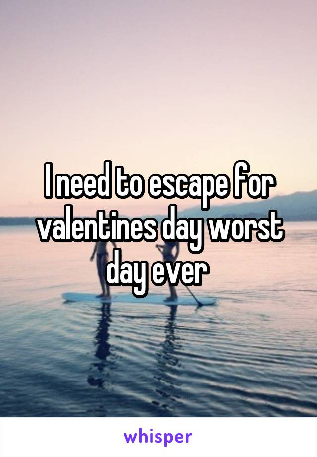 I need to escape for valentines day worst day ever