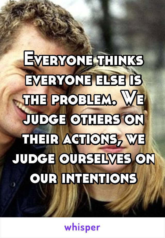 Everyone thinks everyone else is the problem. We judge others on their actions, we judge ourselves on our intentions