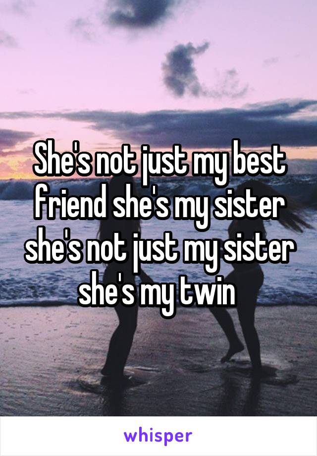 She's not just my best friend she's my sister she's not just my sister she's my twin