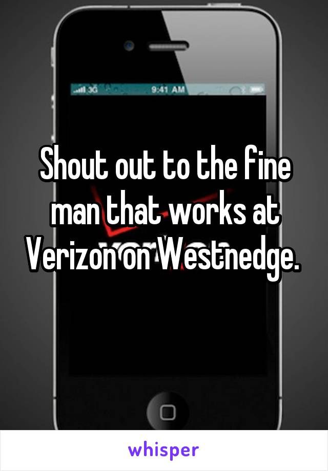 Shout out to the fine man that works at Verizon on Westnedge.