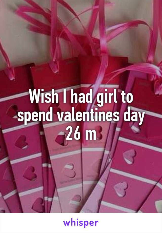 Wish I had girl to spend valentines day 26 m