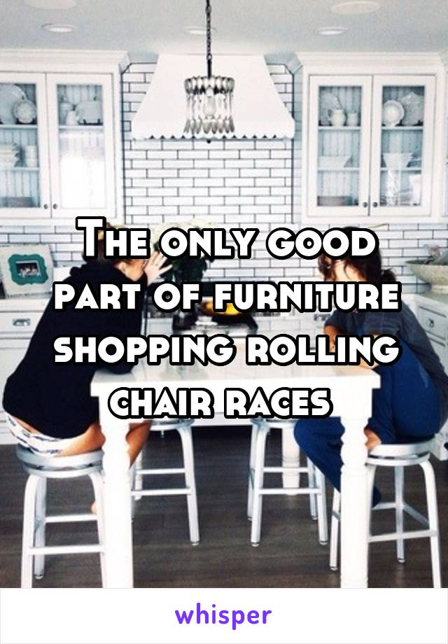 The only good part of furniture shopping rolling chair races