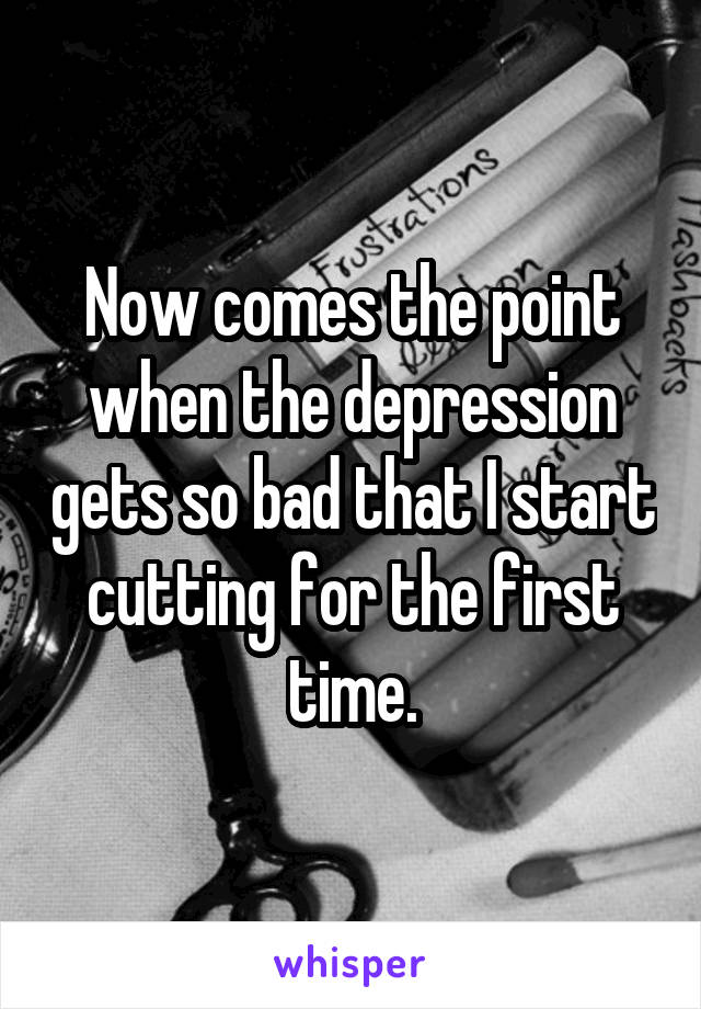 Now comes the point when the depression gets so bad that I start cutting for the first time.