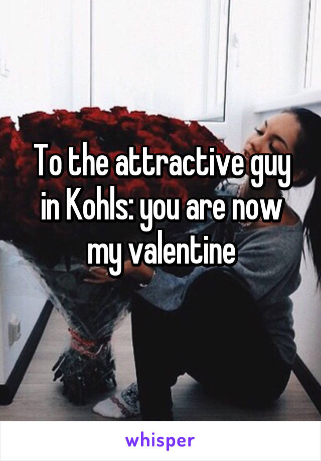 To the attractive guy in Kohls: you are now my valentine