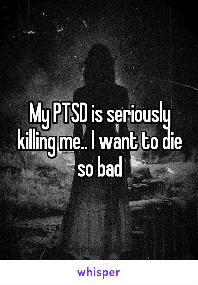 My PTSD is seriously killing me.. I want to die so bad