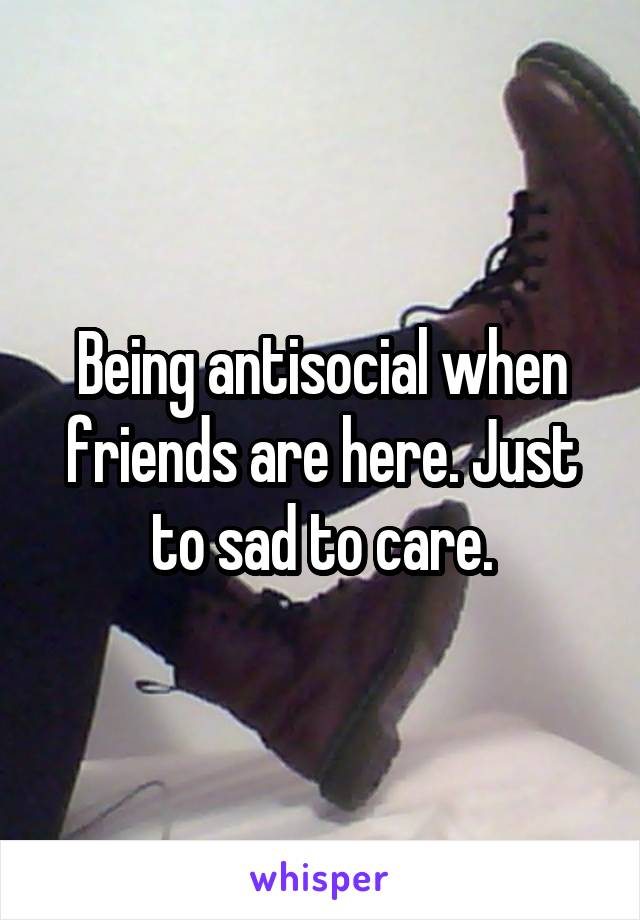 Being antisocial when friends are here. Just to sad to care.