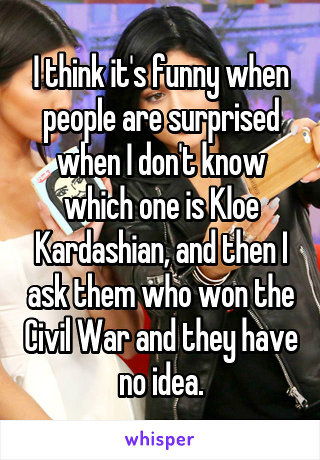 I think it's funny when people are surprised when I don't know which one is Kloe Kardashian, and then I ask them who won the Civil War and they have no idea.