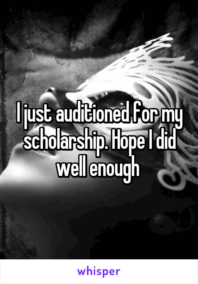 I just auditioned for my scholarship. Hope I did well enough
