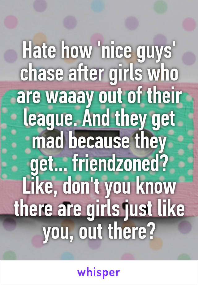 Hate how 'nice guys' chase after girls who are waaay out of their league. And they get mad because they get... friendzoned? Like, don't you know there are girls just like you, out there?