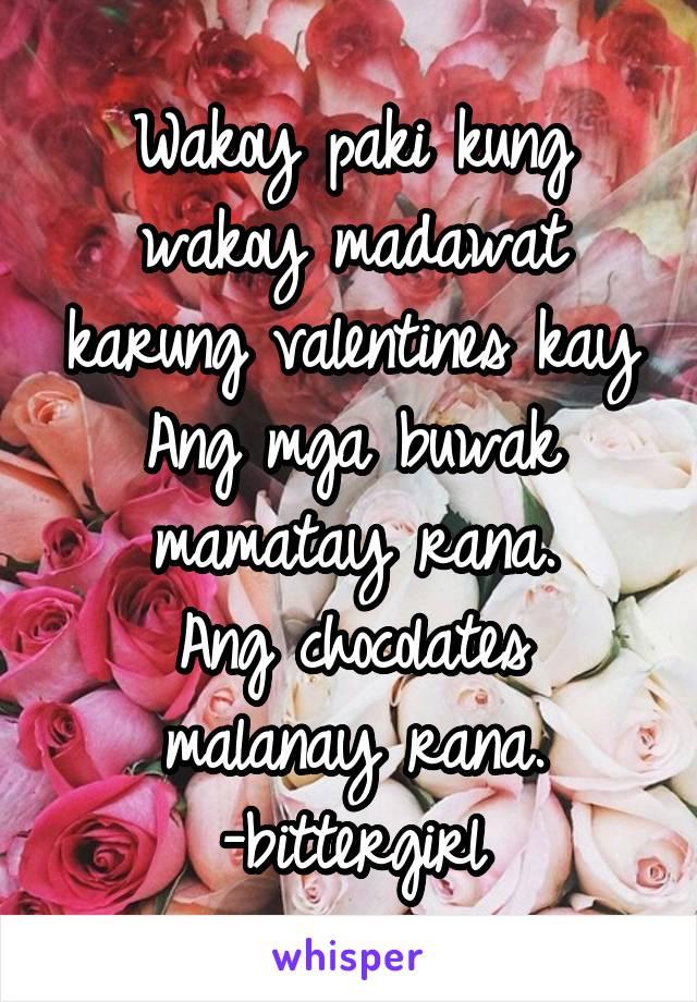 Wakoy paki kung wakoy madawat karung valentines kay Ang mga buwak mamatay rana. Ang chocolates malanay rana. -bittergirl