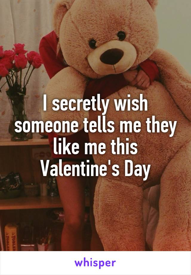 I secretly wish someone tells me they like me this Valentine's Day