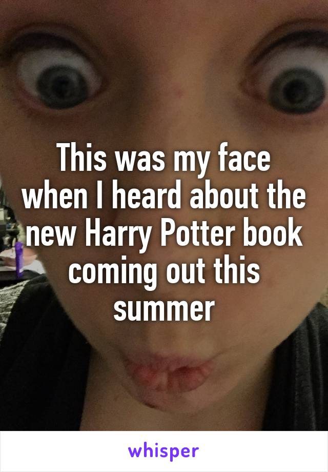 This was my face when I heard about the new Harry Potter book coming out this summer