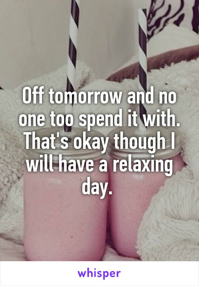 Off tomorrow and no one too spend it with. That's okay though I will have a relaxing day.