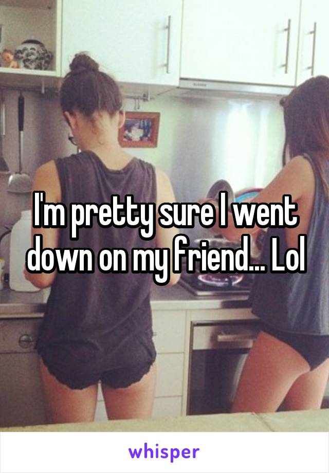 I'm pretty sure I went down on my friend... Lol