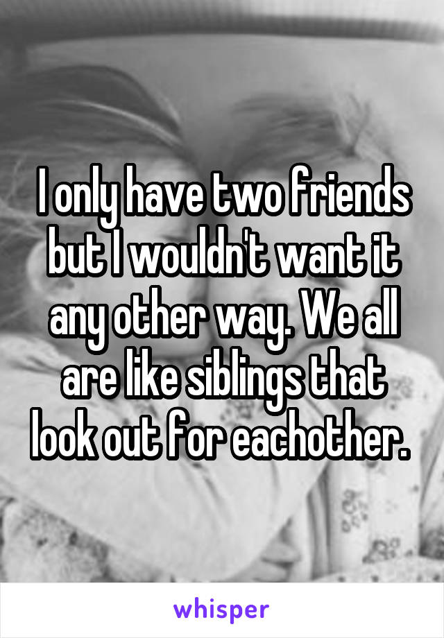 I only have two friends but I wouldn't want it any other way. We all are like siblings that look out for eachother.