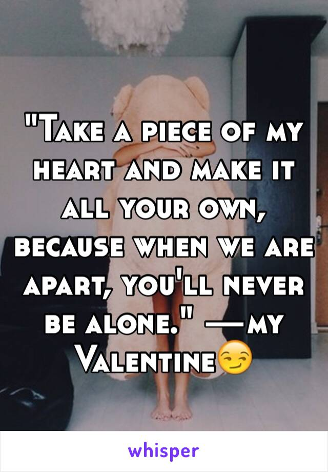 """Take a piece of my heart and make it all your own, because when we are apart, you'll never be alone."" —my Valentine😏"