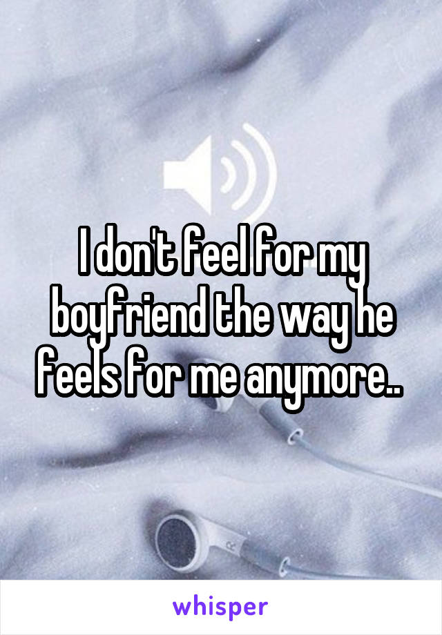 I don't feel for my boyfriend the way he feels for me anymore..