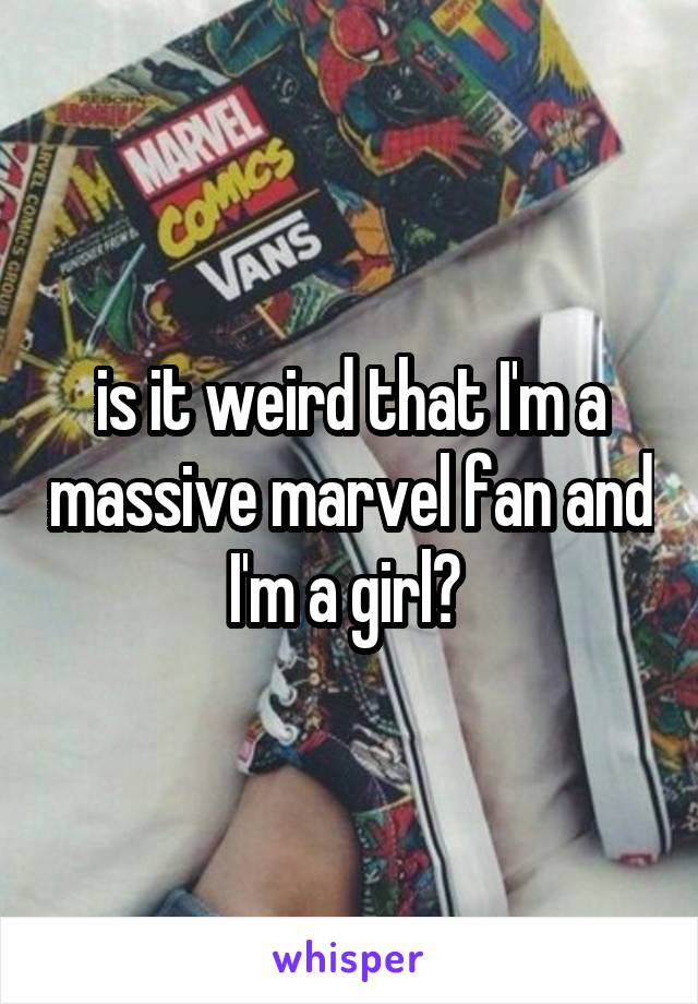 is it weird that I'm a massive marvel fan and I'm a girl?