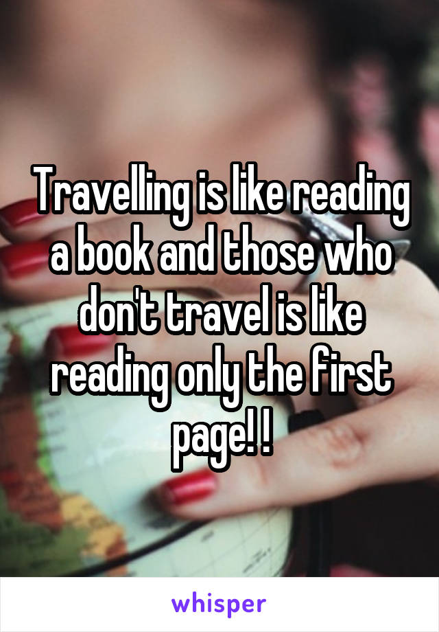 Travelling is like reading a book and those who don't travel is like reading only the first page! !