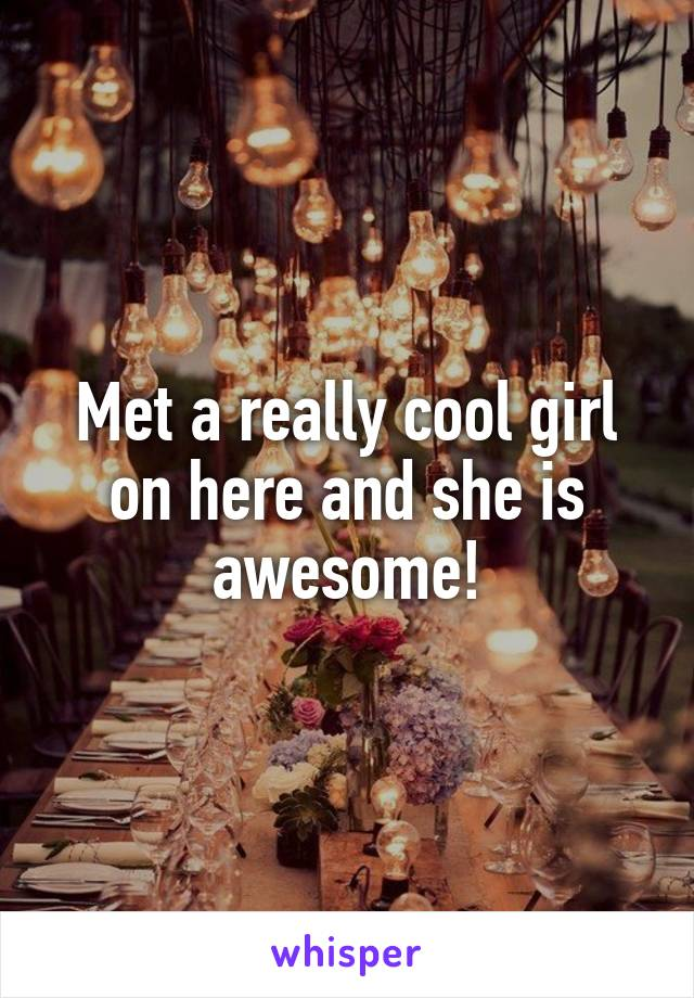 Met a really cool girl on here and she is awesome!