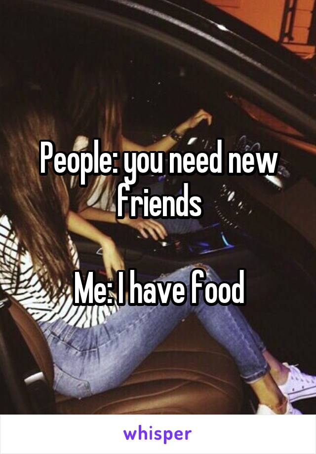People: you need new friends  Me: I have food
