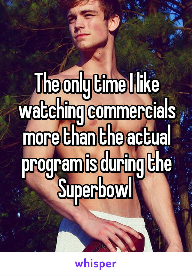 The only time I like watching commercials more than the actual program is during the Superbowl