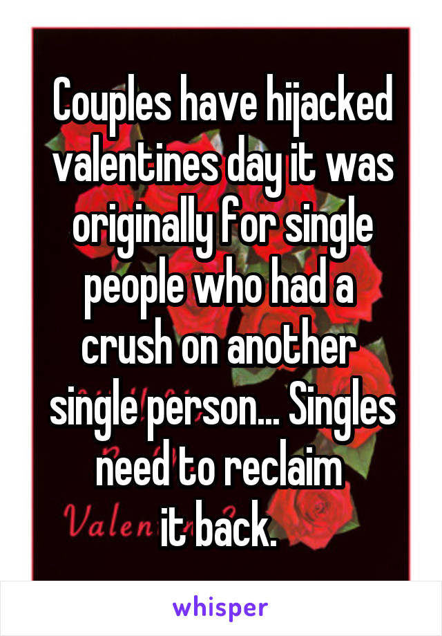 Couples have hijacked valentines day it was originally for single people who had a  crush on another  single person... Singles need to reclaim  it back.