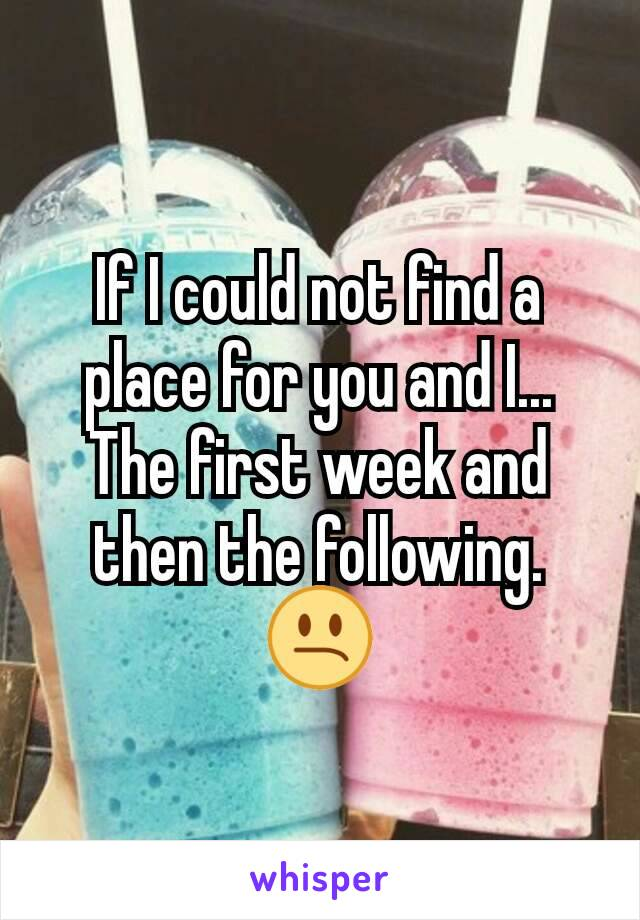 If I could not find a place for you and I... The first week and then the following. 😕