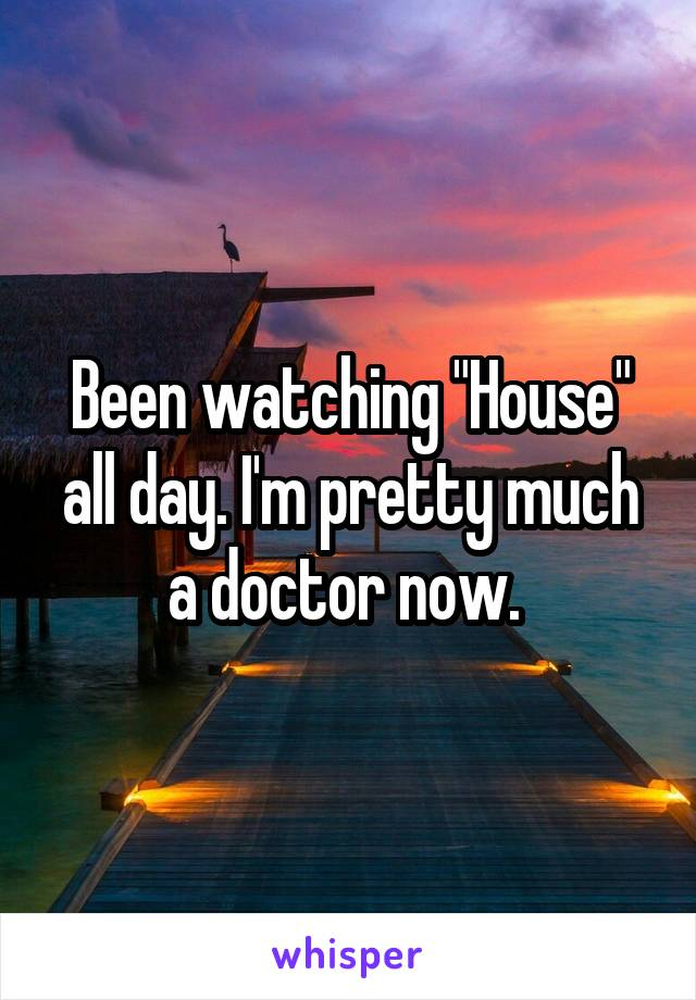 """Been watching """"House"""" all day. I'm pretty much a doctor now."""