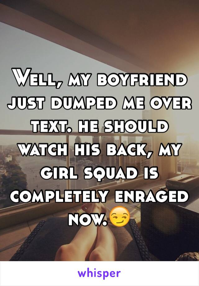 Well, my boyfriend just dumped me over text. he should watch his back, my girl squad is completely enraged now.😏