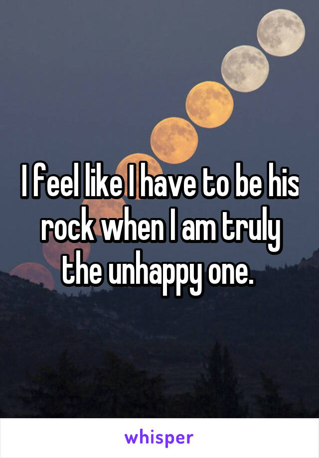 I feel like I have to be his rock when I am truly the unhappy one.