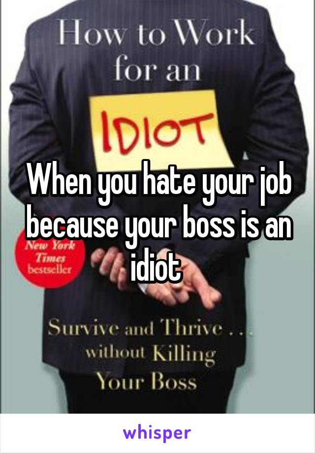When you hate your job because your boss is an idiot