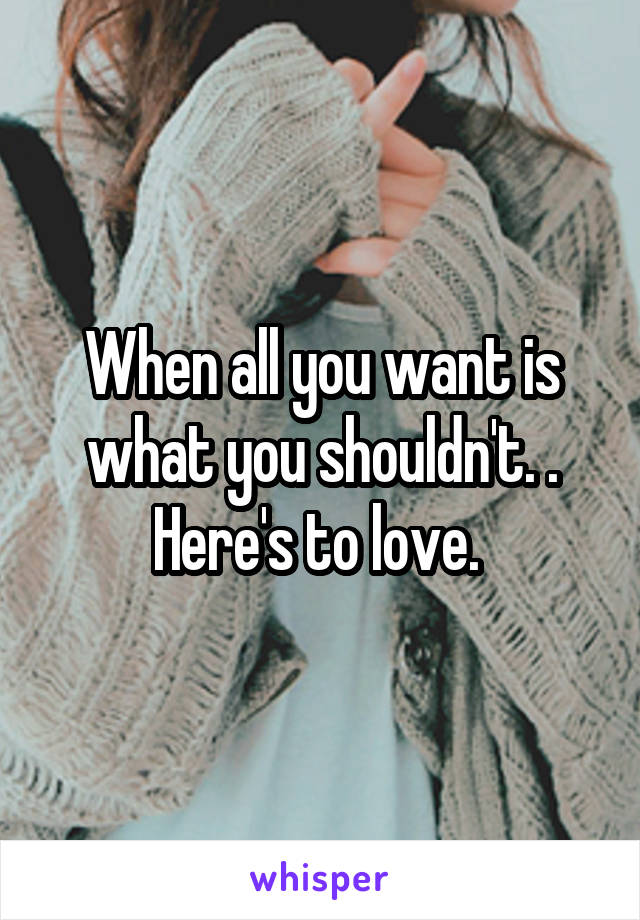 When all you want is what you shouldn't. . Here's to love.