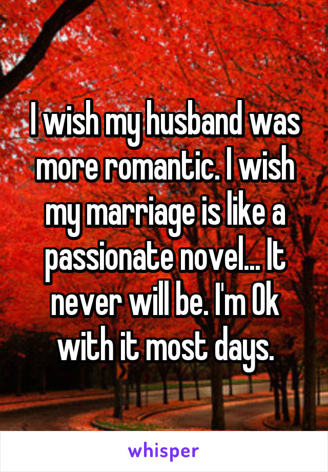 I wish my husband was more romantic. I wish my marriage is like a passionate novel... It never will be. I'm Ok with it most days.