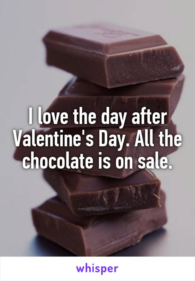 I love the day after Valentine's Day. All the chocolate is on sale.