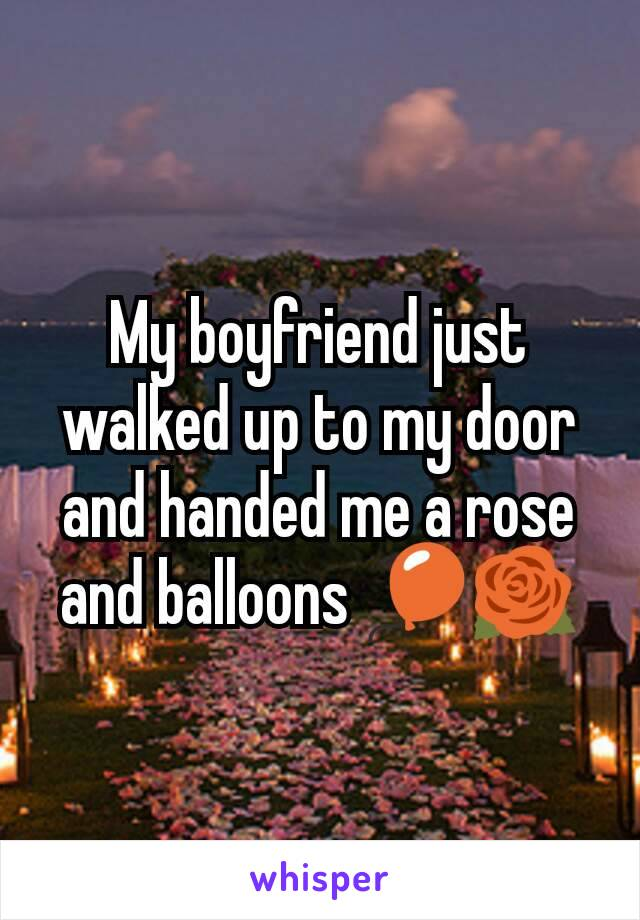 My boyfriend just walked up to my door and handed me a rose and balloons 🎈🌹