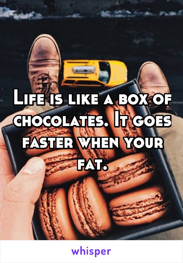 Life is like a box of chocolates. It goes faster when your fat.
