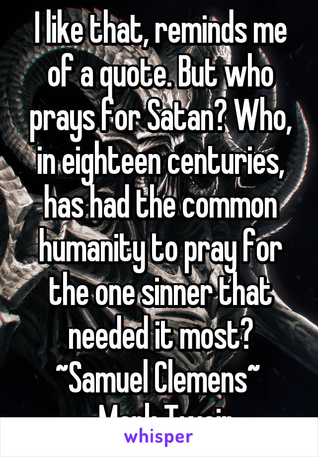 I like that, reminds me of a quote. But who prays for Satan? Who, in eighteen centuries, has had the common humanity to pray for the one sinner that needed it most? ~Samuel Clemens~    -Mark Twain-