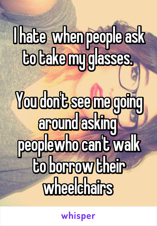 I hate  when people ask to take my glasses.   You don't see me going around asking  peoplewho can't walk to borrow their wheelchairs