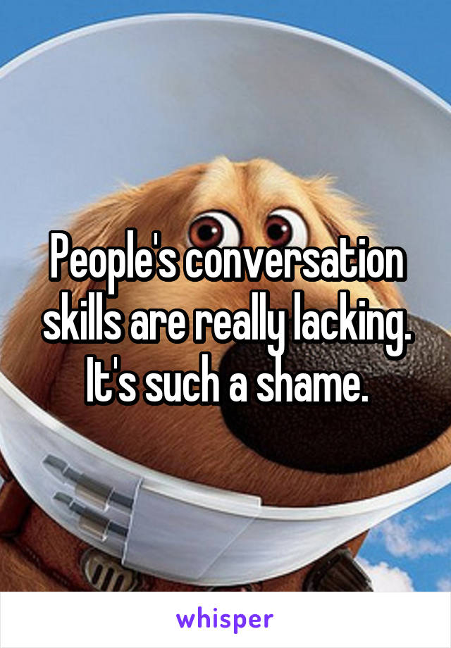 People's conversation skills are really lacking. It's such a shame.